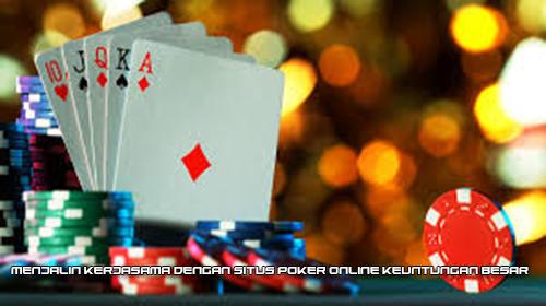 Menjalin Kerjasama dengan Situs Poker Online Keuntungan Besar